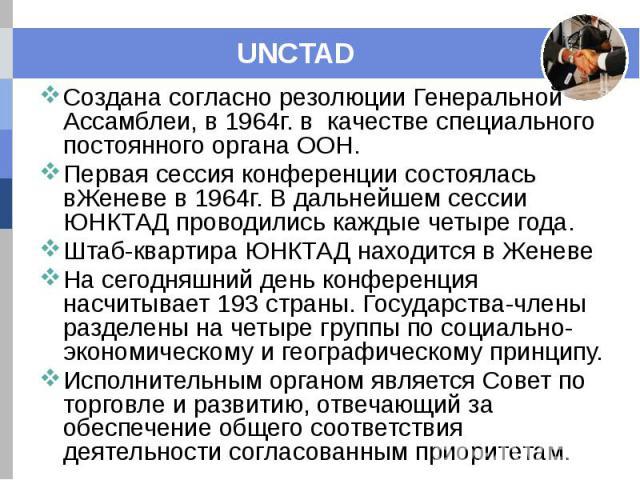UNCTAD Создана согласно резолюции Генеральной Ассамблеи, в 1964г. в качестве специального постоянного органа ООН. Первая сессия конференции состоялась вЖеневе в 1964г. В дальнейшем сессии ЮНКТАД проводились каждые четыре года. Штаб-квартира ЮНКТАД н…