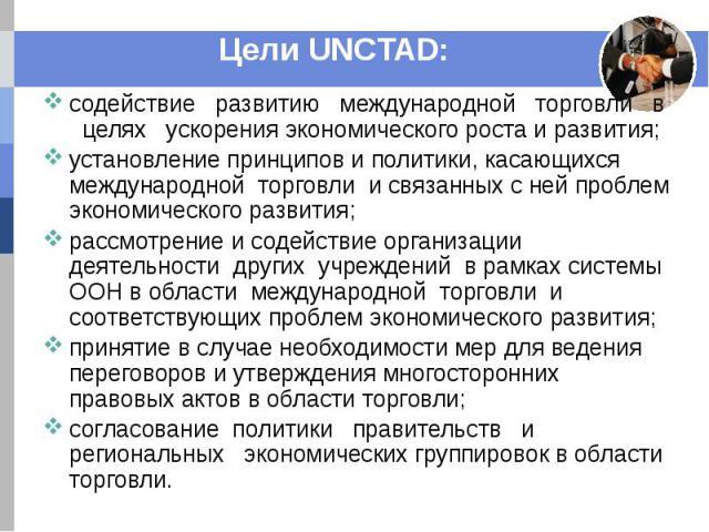 Цели UNCTAD: содействие развитию международной торговли в целях ускорения экономического роста и развития; установление принципов и политики, касающихся международной торговли и связанных с ней проблем экономического развития; рассмотрение и содейст…