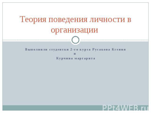 Теория поведения личности в организации Выполнили студентки 2-го курса Русакова Ксения и Курчина маргарита