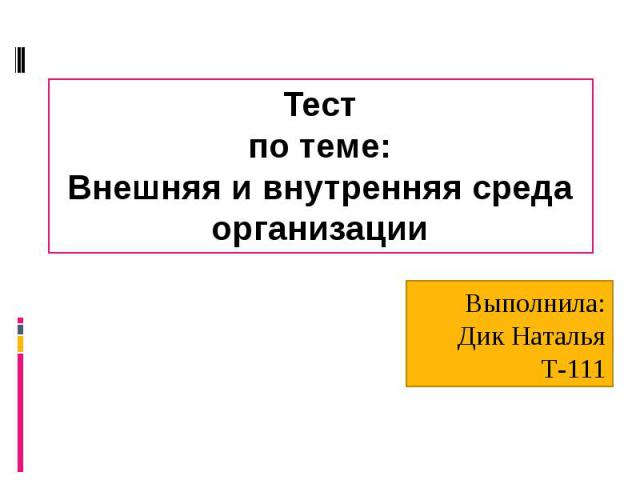 Тест по теме: Внешняя и внутренняя среда организации Выполнила: Дик Наталья Т-111