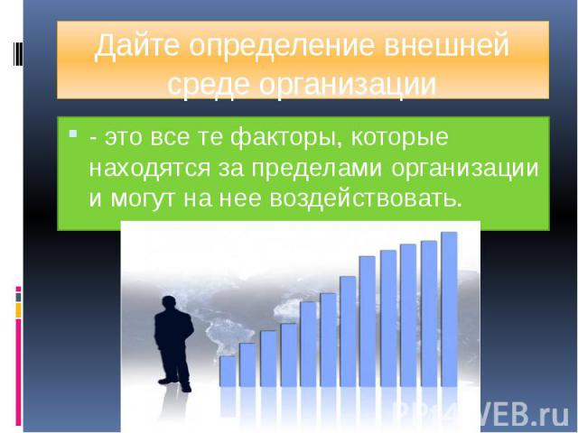 Дайте определение внешней среде организации - это все те факторы, которые находятся за пределами организации и могут на нее воздействовать.