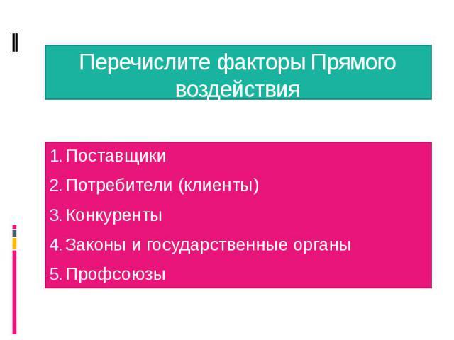 Перечислите факторы Прямого воздействия Поставщики Потребители (клиенты) Конкуренты Законы и государственные органы Профсоюзы