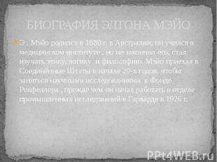 БИОГРАФИЯ ЭЛТОНА МЭЙО Э . Мэйо родился в 1880 г. в Австралии, он учился в медици