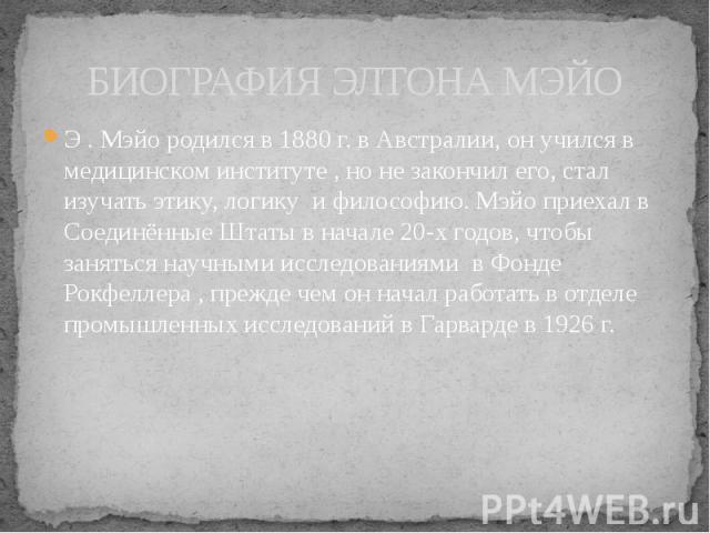 БИОГРАФИЯ ЭЛТОНА МЭЙО Э . Мэйо родился в 1880 г. в Австралии, он учился в медицинском институте , но не закончил его, стал изучать этику, логику и философию. Мэйо приехал в Соединённые Штаты в начале 20-х годов, чтобы заняться научными исследованиям…