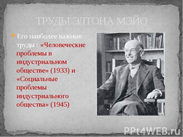 ТРУДЫ ЭЛТОНА МЭЙО Его наиболее важные труды : «Человеческие проблемы в индустриальном обществе» (1933) и «Социальные проблемы индустриального общества» (1945)