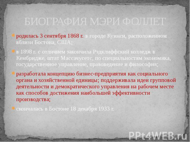 БИОГРАФИЯ МЭРИ ФОЛЛЕТ родилась 3 сентября 1868 г. в городе Куинси, расположенном вблизи Бостона, США; в 1898 г. с отличием закончила Рэдклиффский колледж в Кембридже, штат Массачусетс, по специальностям экономика, государственное управление, правове…