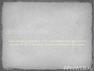 ДРЕВНИЙ РИМ Выполнили студентки 1 курса экономического факультета группы М 111 Б
