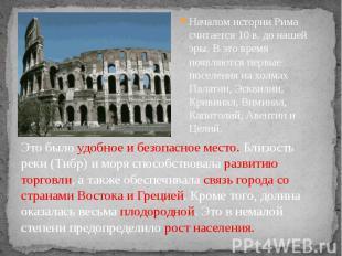 Началом истории Рима считается 10 в. до нашей эры. В это время появляются первые