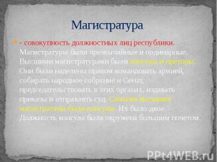 Магистратура - совокупность должностных лиц республики. Магистратуры были чрезвы