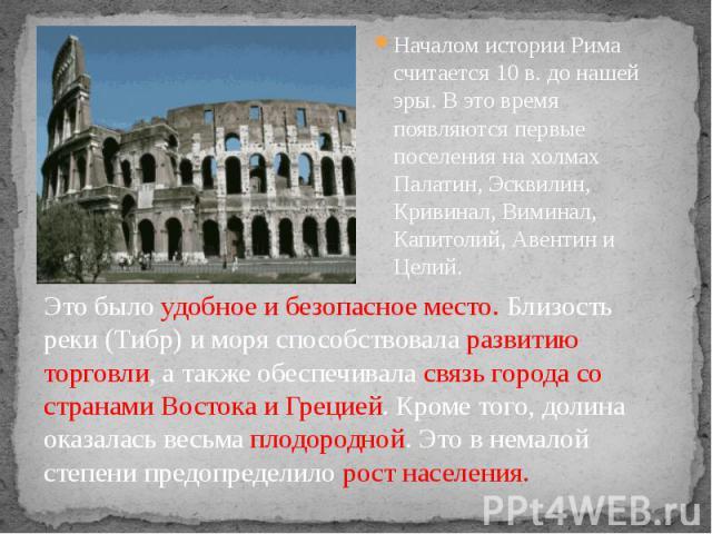 Началом истории Рима считается 10 в. до нашей эры. В это время появляются первые поселения на холмах Палатин, Эсквилин, Кривинал, Виминал, Капитолий, Авентин и Целий. Началом истории Рима считается 10 в. до нашей эры. В это время появляются первые п…