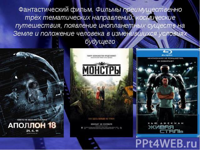 Фантастический фильм. Фильмы преимущественно трёх тематических направлений: космические путешествия, появление инопланетных существ на Земле и положение человека в изменившихся условиях будущего Фантастический фильм. Фильмы преимущественно трёх тема…