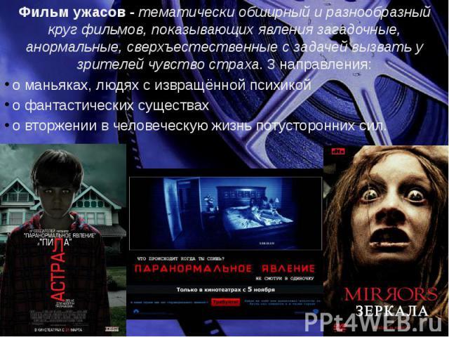 Фильм ужасов - тематически обширный и разнообразный круг фильмов, показывающих явления загадочные, анормальные, сверхъестественные с задачей вызвать у зрителей чувство страха. 3 направления: о маньяках, людях с извращённой психикой о фантастических …