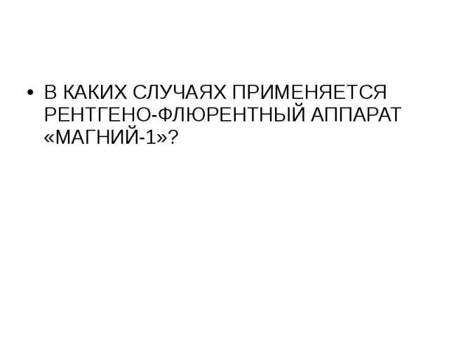 В КАКИХ СЛУЧАЯХ ПРИМЕНЯЕТСЯ РЕНТГЕНО-ФЛЮРЕНТНЫЙ АППАРАТ «МАГНИЙ-1»?