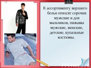 К ассортименту верхнего белья относят сорочки мужские и для мальчиков, пижамы му