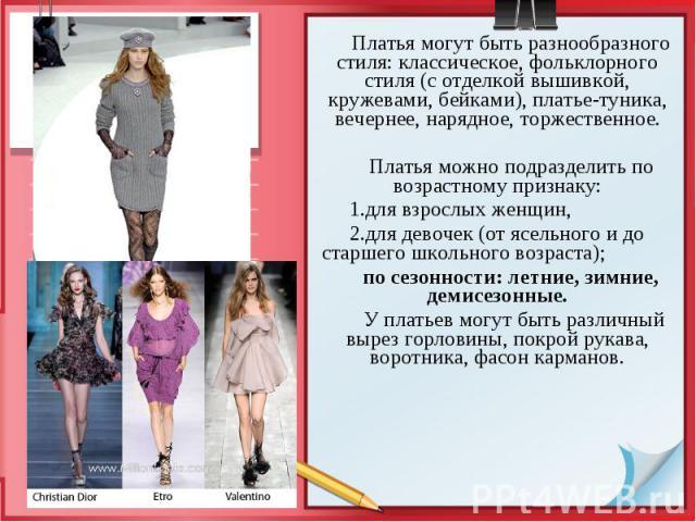 Платья могут быть разнообразного стиля: классическое, фольклорного стиля (с отделкой вышивкой, кружевами, бейками), платье-туника, вечернее, нарядное, торжественное. Платья могут быть разнообразного стиля: классическое, фольклорного стиля (с отделко…