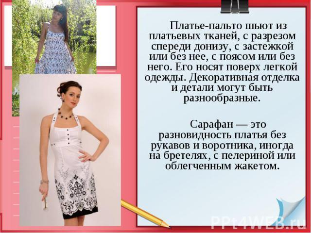 Платье-пальто шьют из платьевых тканей, с разрезом спереди донизу, с застежкой или без нее, с поясом или без него. Его носят поверх легкой одежды. Декоративная отделка и детали могут быть разнообразные. Платье-пальто шьют из платьевых тканей, с разр…