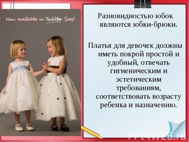 Разновидностью юбок являются юбки-брюки. Разновидностью юбок являются юбки-брюки. Платья для девочек должны иметь покрой простой и удобный, отвечать гигиеническим и эстетическим требованиям, соответствовать возрасту ребенка и назначению.
