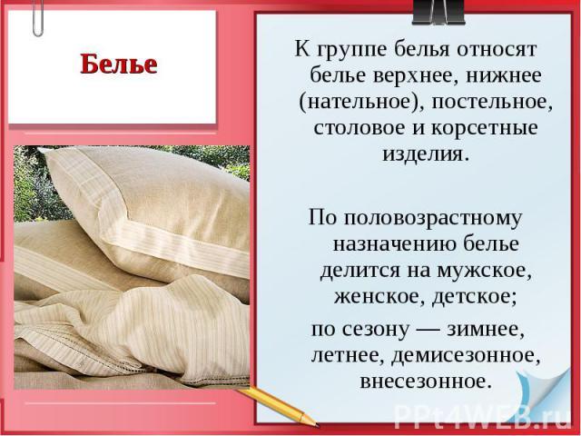 К группе белья относят белье верхнее, нижнее (нательное), постельное, столовое и корсетные изделия. К группе белья относят белье верхнее, нижнее (нательное), постельное, столовое и корсетные изделия. По половозрастному назначению белье делится на му…
