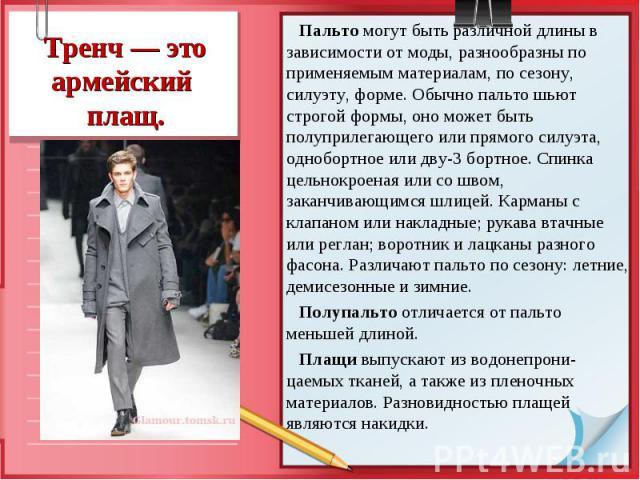 Пальто могут быть различной длины в зависимости от моды, разнообразны по применяемым материалам, по сезону, силуэту, форме. Обычно пальто шьют строгой формы, оно может быть полуприлегающего или прямого силуэта, однобортное или дву-3 бортное. Спинка …