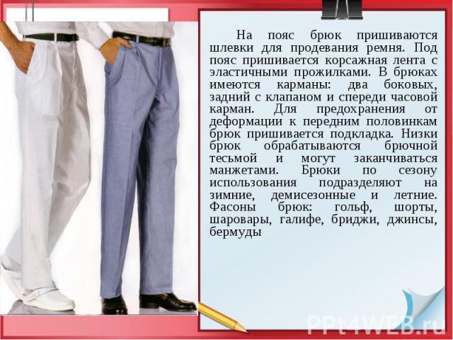 На пояс брюк пришиваются шлевки для продевания ремня. Под пояс пришивается корсажная лента с эластичными прожилками. В брюках имеются карманы: два боковых, задний с клапаном и спереди часовой карман. Для предохранения от деформации к передним полови…