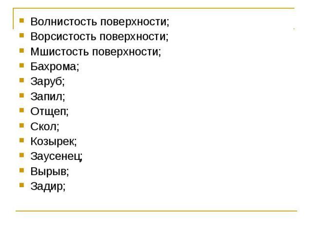 Волнистость поверхности; Волнистость поверхности; Ворсистость поверхности; Мшистость поверхности; Бахрома; Заруб; Запил; Отщеп; Скол; Козырек; Заусенец; Вырыв; Задир;