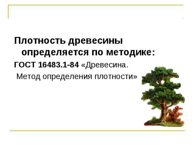 Плотность древесины определяется по методике: Плотность древесины определяется по методике: ГОСТ 16483.1-84 «Древесина. Метод определения плотности»