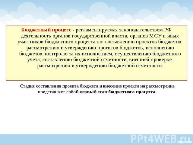 Бюджетный процесс - регламентируемая законодательством РФ деятельность органов государственной власти, органов МСУ и иных участников бюджетного процесса по: составлению проектов бюджетов, рассмотрению и утверждению проектов бюджетов, исполнению бюдж…