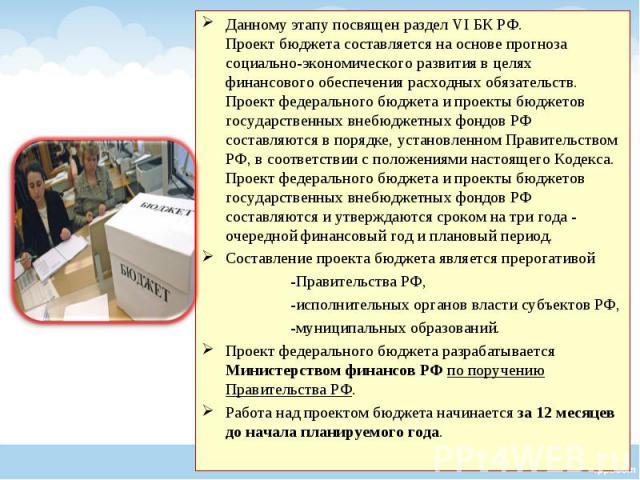 Данному этапу посвящен раздел VI БК РФ. Проект бюджета составляется на основе прогноза социально-экономического развития в целях финансового обеспечения расходных обязательств. Проект федерального бюджета и проекты бюджетов государственных внебюджет…