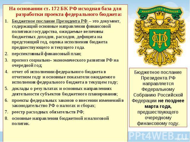 На основании ст. 172 БК РФ исходная база для разработки проекта федерального бюджета: На основании ст. 172 БК РФ исходная база для разработки проекта федерального бюджета: Бюджетное послание Президента РФ – это документ, содержащий основные направле…