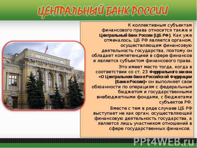 К коллективным субъектам финансового права относится также и Центральный банк России (ЦБ РФ).Как уже отмечалось, ЦБ РФ является органом, осуществляющим финансовую деятельность государства, поэтому он обладает компетенцией в сфере финансов и яв…