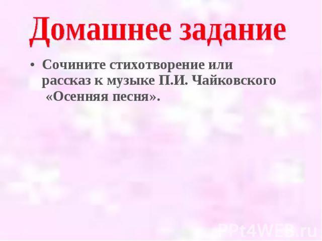 Сочините стихотворение или рассказ к музыке П.И. Чайковского «Осенняя песня». Сочините стихотворение или рассказ к музыке П.И. Чайковского «Осенняя песня».
