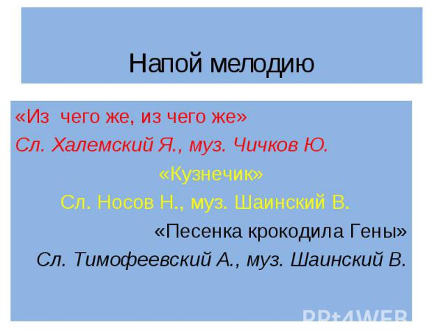 «Из чего же, из чего же» «Из чего же, из чего же» Сл. Халемский Я., муз. Чичков Ю. «Кузнечик» Сл. Носов Н., муз. Шаинский В. «Песенка крокодила Гены» Сл. Тимофеевский А., муз. Шаинский В.