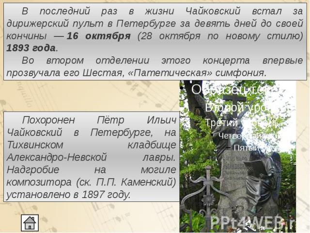 В последний раз в жизни Чайковский встал за дирижерский пульт в Петербурге за девять дней до своей кончины ―16 октября (28 октября по новому стилю) 1893года. В последний раз в жизни Чайковский встал за дирижерский пульт в Петербурге за д…