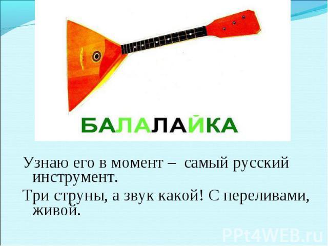 Узнаю его в момент –самый русский инструмент. Три струны, а звук какой! С переливами, живой.