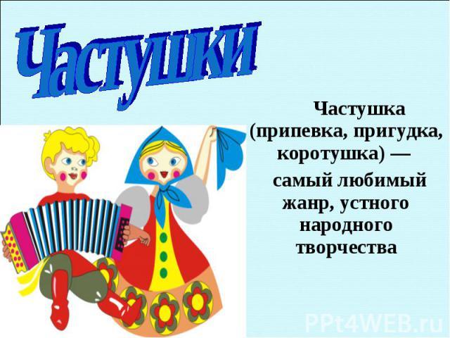 Частушка (припевка, пригудка, коротушка) — Частушка (припевка, пригудка, коротушка) — самый любимый жанр, устного народного творчества