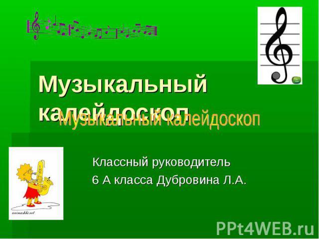 Музыкальный калейдоскоп Классный руководитель 6 А класса Дубровина Л.А.