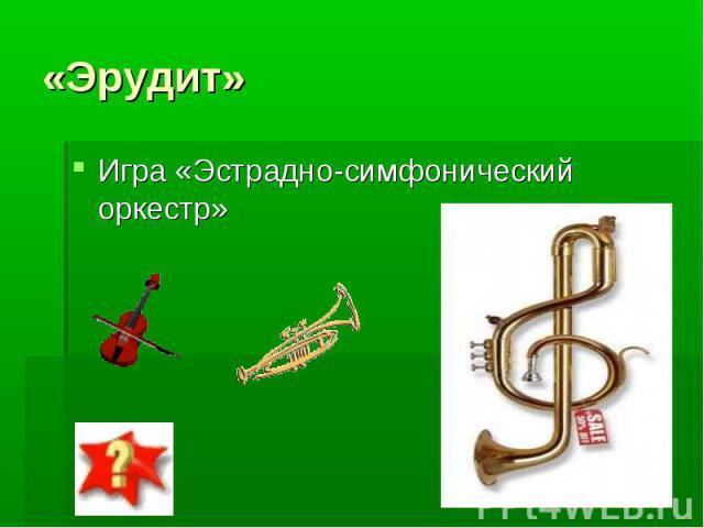 «Эрудит» Игра «Эстрадно-симфонический оркестр»