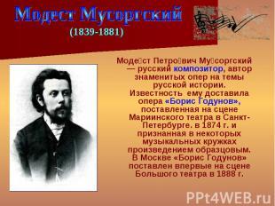 Моде ст Петро вич Му соргский — русский композитор, автор знаменитых опер на тем