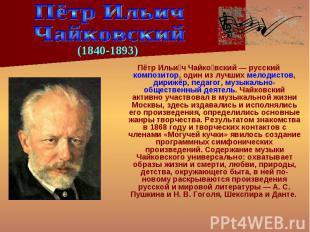 Пётр Ильи ч Чайко вский — русский композитор, один из лучших мелодистов, дирижёр