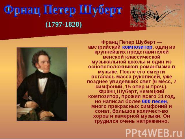 Франц Петер Шуберт — австрийский композитор, один из крупнейших представителей венской классической музыкальной школы и один из основоположников романтизма в музыке. После его смерти осталась масса рукописей, уже позднее увидевших свет (6 месс, 7 си…