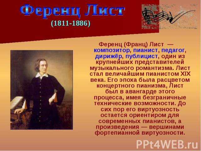 Ференц (Франц) Лист — композитор, пианист, педагог, дирижёр, публицист, один из крупнейших представителей музыкального романтизма. Лист стал величайшим пианистом XIX века. Его эпоха была расцветом концертного пианизма, Лист был в авангарде этого про…