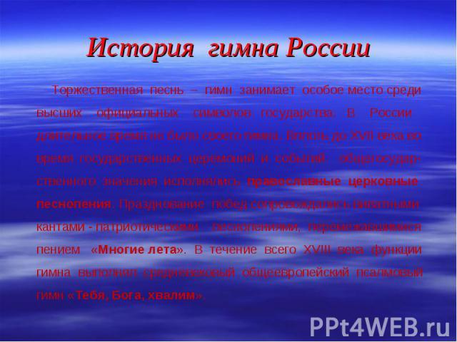 Торжественная песнь – гимн занимает особое место среди высших официальных символов государства. В России длительное время не было своего гимна. Вплоть до XVII века во время государственных церемоний и событий общегосудар-ственного значения исполняли…