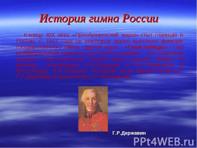 К концу XIХ века «Преображенский марш» стал главным в России. С 1917 года он некоторое время выполнял функции государственного гимна. Другой марш – «Гром победы» - стал неофициальным гимном со дня своего создания. Его появление связано с блистательн…