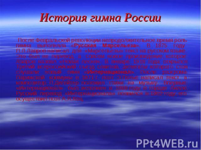 После Февральской революции непродолжительное время роль гимна выполняла «Русская Марсельеза». В 1875 году П.Л.Лавров написал для «Марсельезы» текст на русском языке. Это был не перевод, а совсем новое произведение, которое Лавров назвал «Новая песн…