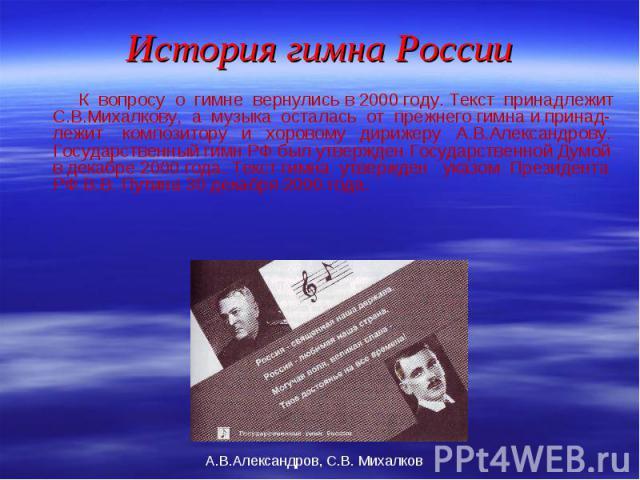 К вопросу о гимне вернулись в 2000 году. Текст принадлежит С.В.Михалкову, а музыка осталась от прежнего гимна и принад-лежит композитору и хоровому дирижеру А.В.Александрову. Государственный гимн РФ был утвержден Государственной Думой в декабре 2000…