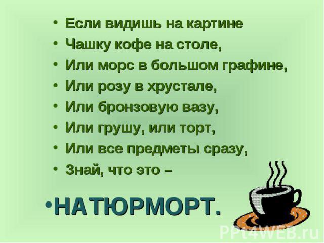 Если видишь на картине Если видишь на картине Чашку кофе на столе, Или морс в большом графине, Или розу в хрустале, Или бронзовую вазу, Или грушу, или торт, Или все предметы сразу, Знай, что это –
