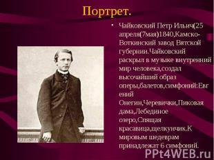 Чайковский Петр Ильич(25 апреля(7мая)1840,Камско-Воткинский завод Вятской губерн