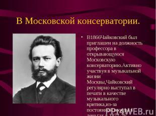 В1866Чайковский был приглашен на должность профессора в открывающуюся Московскую
