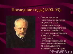 Смерть настигла Чайковского в расцвете творческих сил и славы:композитор заразил