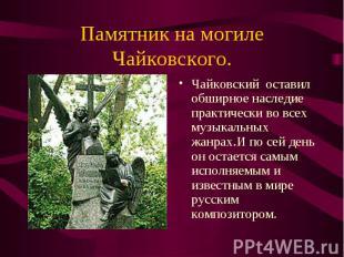 Чайковский оставил обширное наследие практически во всех музыкальных жанрах.И по